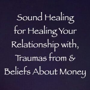 sound healing for healing your relationships with, traumas from & beliefs about money