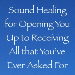 sound healing for opening you up to receiving all you have ever asked for