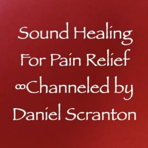 sound healing for pain relief - channeled by daniel scranton