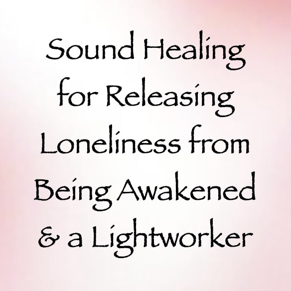 sound healing for releasing loneliness from being awakened & a lightworker - channeled by daniel scranton