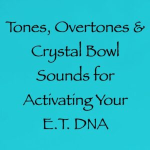 Tones, Overtones & Crystal Bowl Sounds for Activating Your E.T. DNA