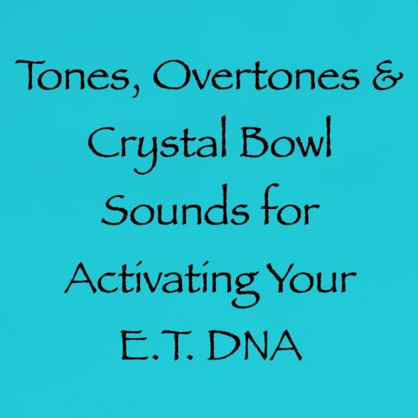 tones overtones & crystal bowl sounds for activating your e.t. DNA - channeled by Daniel Scranton Channeler of Arcturians