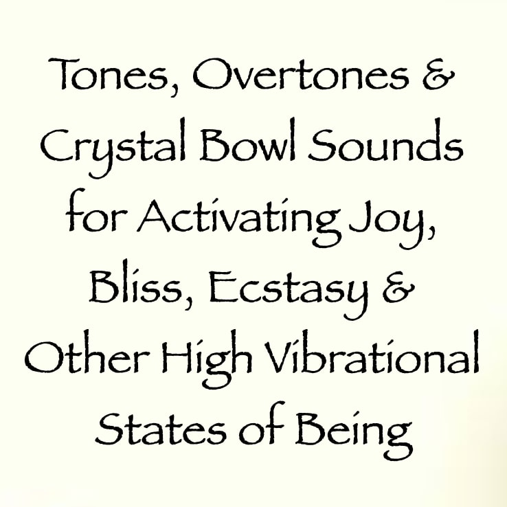 tones overtones and crystal bowl sounds for activating joy bliss ecstasy and other high vibrational states of being - channeled by daniel scranton