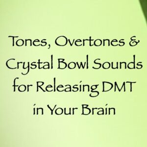 tones overtones & crystal bowl sounds for releasing DMT in your brain - channeled by daniel scranton
