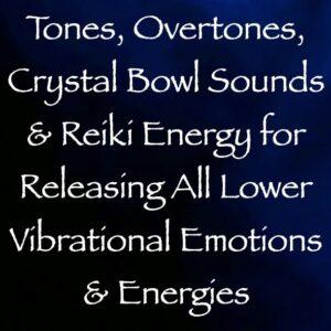 tones, overtones, crystal bowl sounds & reiki energy for releasing all lower vibrational emotions & energies