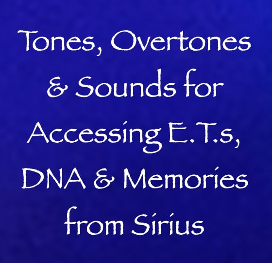 tones, overtones & sounds for accessing E.T.s, DNA & Memories from Sirius