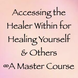 Accessing the Healer Within for Healing Yourself & Others ∞A Master Course