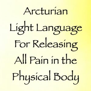 Arcturian Light Language For Releasing All Pain in the Physical Body