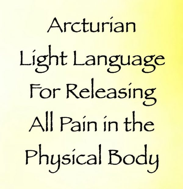 arcturian light language for releasing all pain in the physical body - channeled by daniel scranton channeler of arcturian council