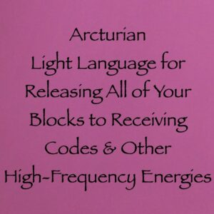 Arcturian Light Language for Releasing All of Your Blocks to Receiving Codes & Other High-Frequency Energies