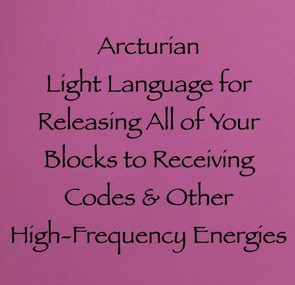 arcturian light language for releasing all of your blocks to receiving codes and other high-frequency energies channeled by daniel scranton