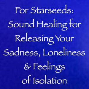 For Starseeds: Sound Healing for Releasing Your Sadness, Loneliness & Feelings of Isolation