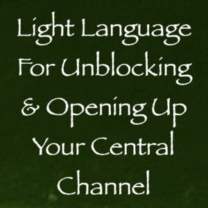 Light Language for Unblocking & Opening Up Your Central Channel
