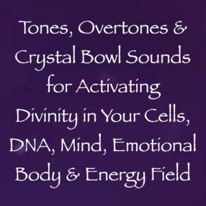 Tones, Overtones & Crystal Bowl Sounds for Activating Divinity in Your Cells, DNA, Mind, Emotional Body & Energy Field
