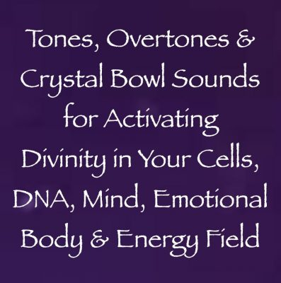 tones, overtones & crystal bowl sounds for activating divinity in your cells, DNA, mind, emotional body & energy field - channeled by daniel scranton channeler of archangel michael