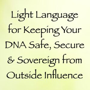 Light Language for Keeping Your DNA Safe, Secure & Sovereign from Outside Influence
