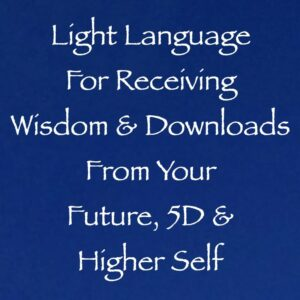 Light Language for Receiving Wisdom from Your Future, 5D & Higher Self