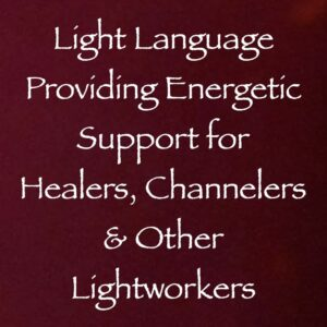 Light Language Providing Energetic Support to Healers, Channelers & Other Lightworkers