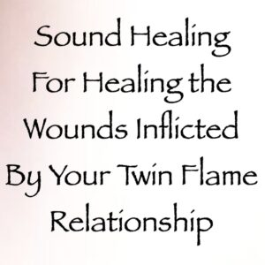 sound healing for healing the wounds inflicted by your twin flame relationship channeled by daniel scranton