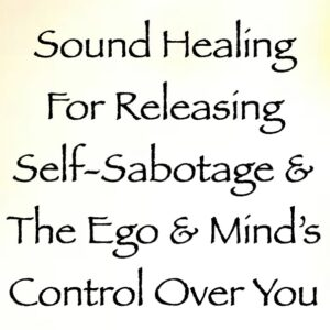 sound healing for releasing self-sabotage & your ego and mind's control over you - channeled by daniel scranton channeler of archangel michael