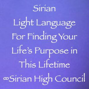 Sirian Light Language for Finding Your Life's Purpose in this Lifetime ∞Sirian High Council