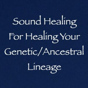 Sound Healing for Healing Your Genetic/Ancestral Lineage