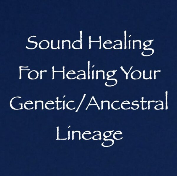 Sound Healing for Healing Your Genetic Ancestral Lineage channeled by daniel scranton