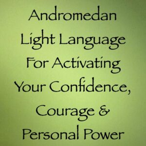Andromedan Light Language for Activating Your Confidence, Courage & Personal Power