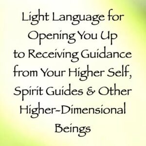Light Language for Opening You Up to Receiving Guidance from Your Higher Self, Spirit Guides & Other Higher-Dimensional Beings