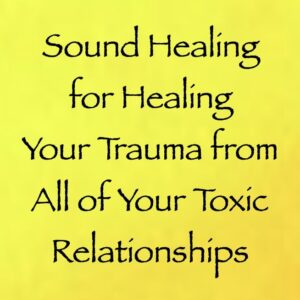 Sound Healing for Healing Your Trauma from All of Your Toxic Relationships