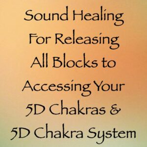 Sound Healing for Releasing All Blocks to Accessing Your 5D Chakras & 5D Chakra System