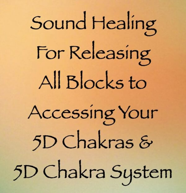 sound healing for releasing all blocks to accessing your 5D chakras & 5D chakra system - channeled by daniel scranton channeler of archangel michael