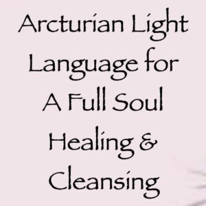 Arcturian Light Language for a Full Soul Healing & Cleansing