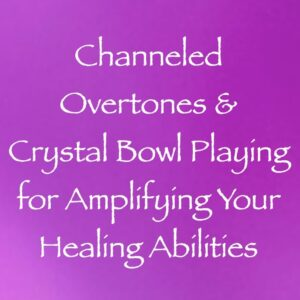 Channeled Overtones & Crystal Bowl Playing for Amplifying Your Healing Abilities