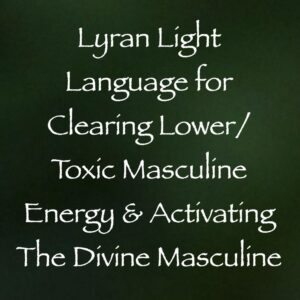 Lyran Light Language for Clearing Lower/Toxic Masculine Energy & Activating the Divine Masculine