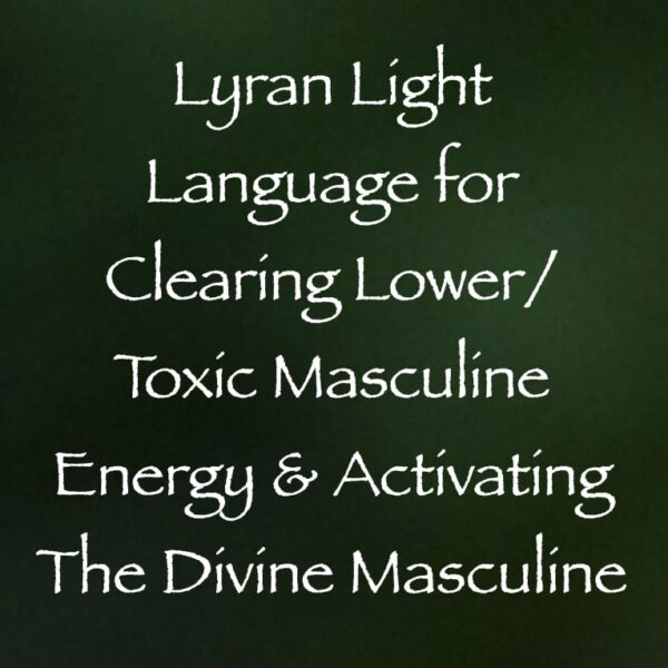 light language for clearing lower toxic masculine energy & activating the divine masculine - channeled by daniel scranton channeler of arcturian council