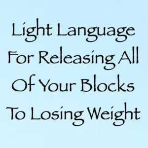 Light Language for Releasing All of Your Blocks to Losing Weight