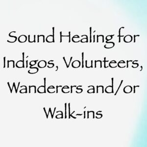 Sound Healing for Indigos, Volunteers, Wanderers and/or Walk-Ins