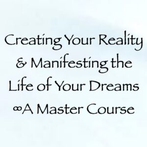 Creating Your Reality & Manifesting the Life of Your Dreams ∞A Master Course