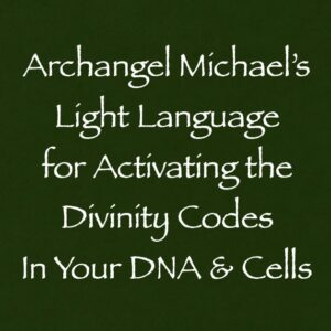 Archangel Michael's Light Language for Activating the Divinity Codes In Your DNA & Cells