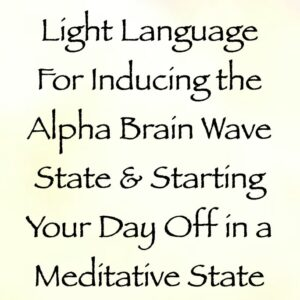 Light Language for Inducing the Alpha Brain Wave State & Starting Your Day Off in a Meditative State