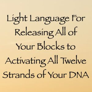 Light Language for Releasing All of Your Blocks to Activating All Twelve Strands of Your DNA
