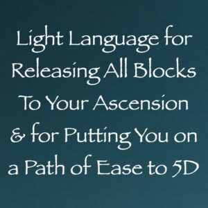 Light Language for Releasing All Blocks to Your Ascension & for Putting You on a Path of Ease to 5D