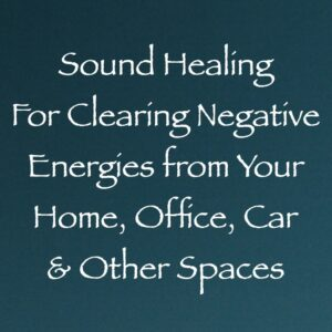 Sound Healing for Clearing Negative Energies from Your Home, Office, Car & Other Spaces