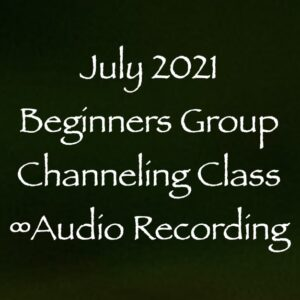 July 2021 Beginners Group Channeling Class ∞Audio Recording