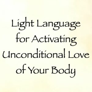 Light Language for Activating Unconditional Love of Your Body