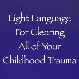 Light Language for Clearing All of Your Childhood Trauma