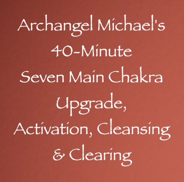 Archangel Michael's 40-Minute Seven Main Chakra Upgrade Activation Clearing & Cleansing channeled by daniel scranton