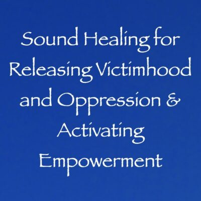 Sound Healing for Releasing Victimhood and Oppression & Activating Empowerment channeled by daniel scranton