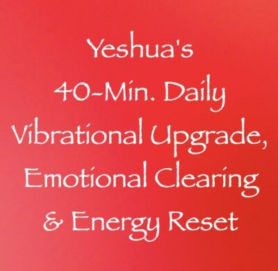 yeshua's 40 minute daily vibrational upgrade, emotional clearing & energy reset - channeled by daniel scranton channeler of arcturians